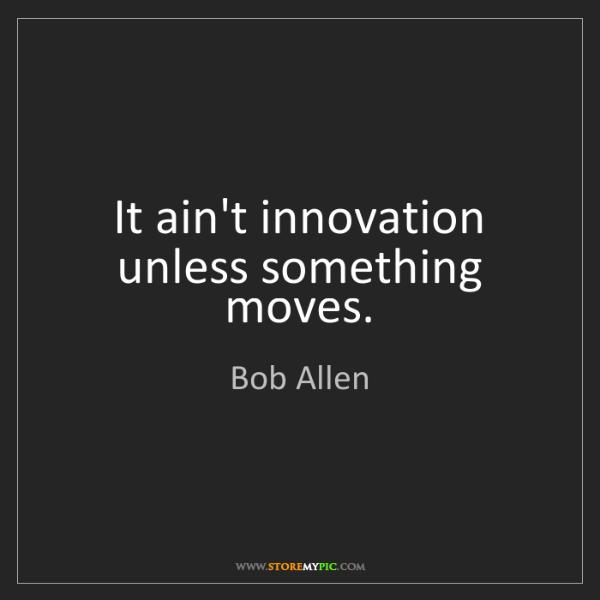 Bob Allen: It ain't innovation unless something moves.