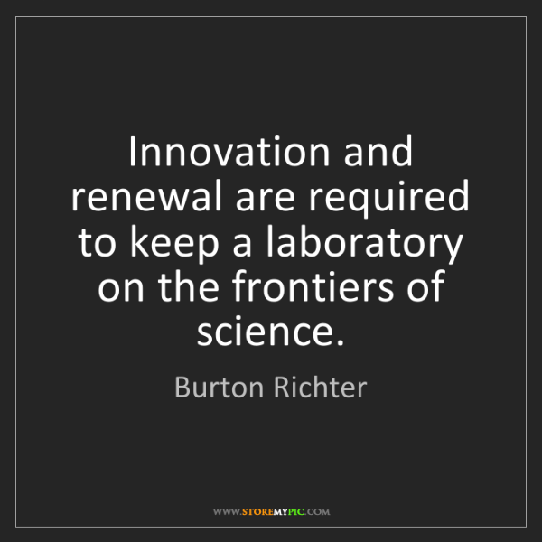 Burton Richter: Innovation and renewal are required to keep a laboratory...