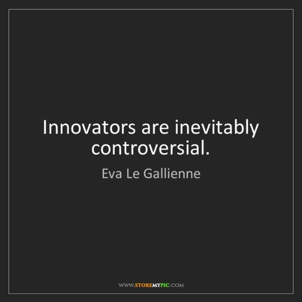 Eva Le Gallienne: Innovators are inevitably controversial.