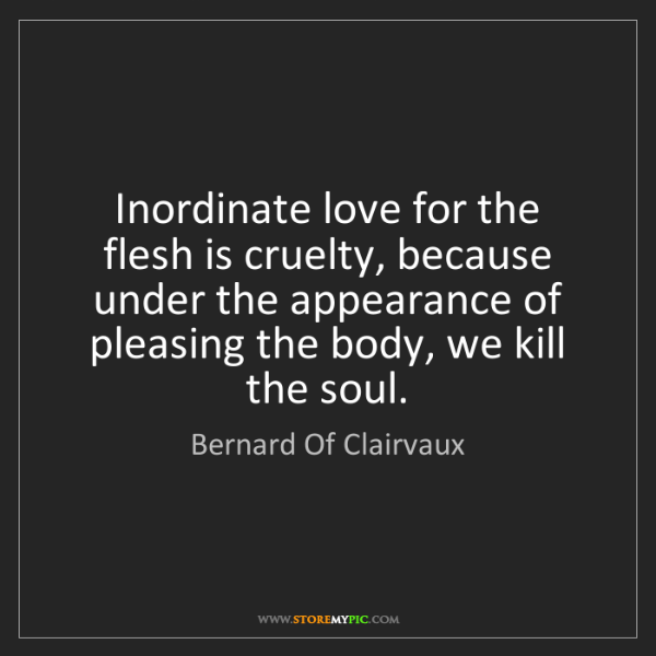 Bernard Of Clairvaux: Inordinate love for the flesh is cruelty, because under...