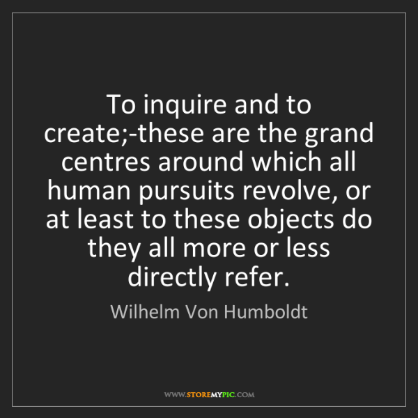 Wilhelm Von Humboldt: To inquire and to create;-these are the grand centres...