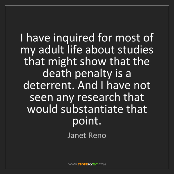 Janet Reno: I have inquired for most of my adult life about studies...