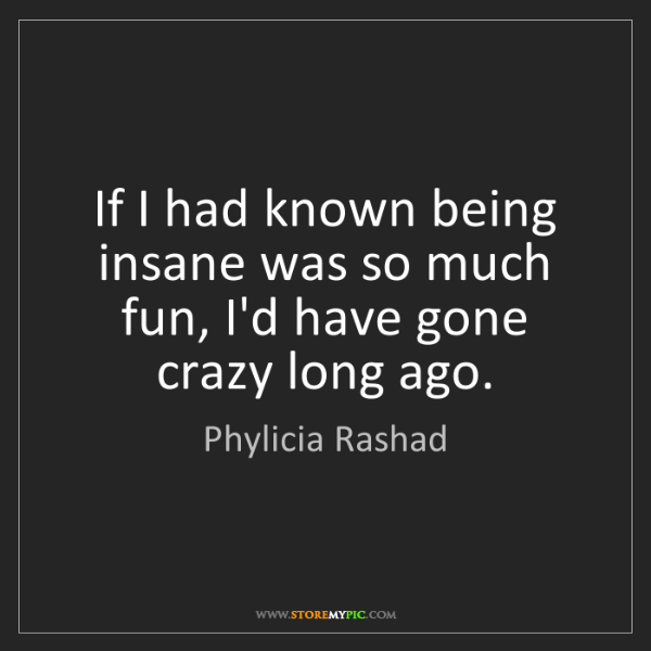 Phylicia Rashad: If I had known being insane was so much fun, I'd have...