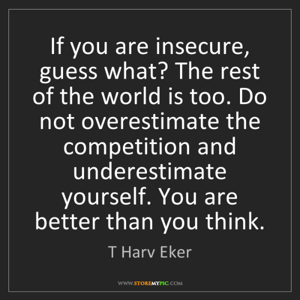 T Harv Eker: If you are insecure, guess what? The rest of the world...