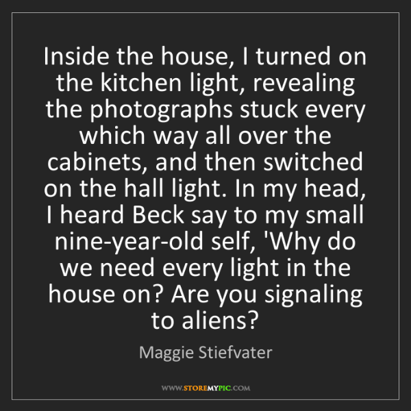 Maggie Stiefvater: Inside the house, I turned on the kitchen light, revealing...