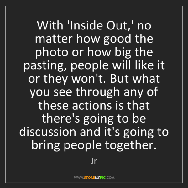 Jr: With 'Inside Out,' no matter how good the photo or how...