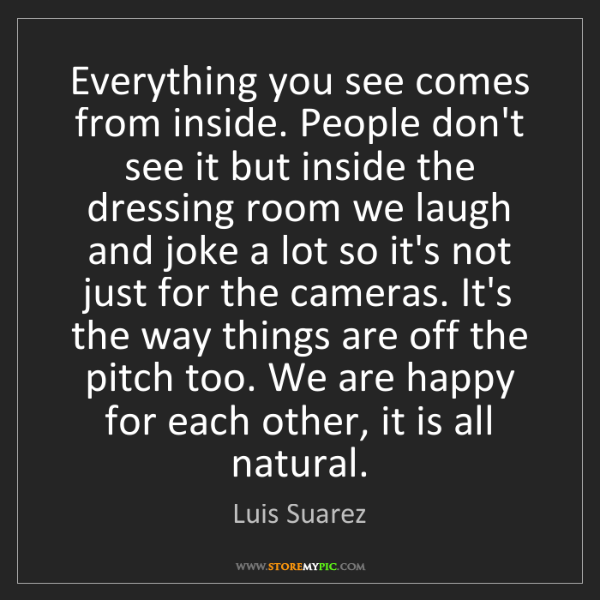 Luis Suarez: Everything you see comes from inside. People don't see...