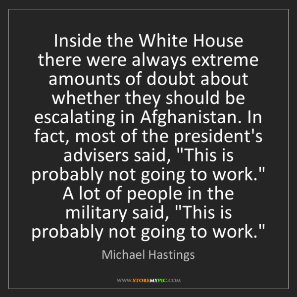 Michael Hastings: Inside the White House there were always extreme amounts...