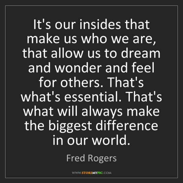 Fred Rogers: It's our insides that make us who we are, that allow...