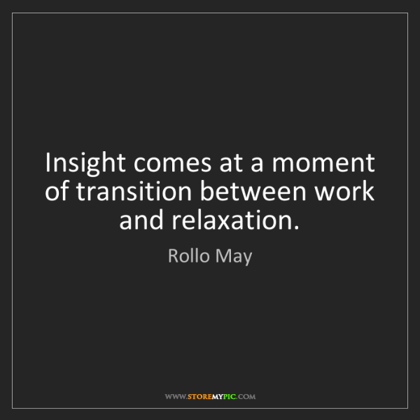 Rollo May: Insight comes at a moment of transition between work...
