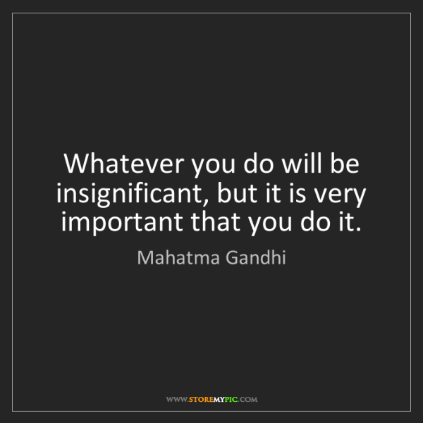 Mahatma Gandhi: Whatever you do will be insignificant, but it is very...
