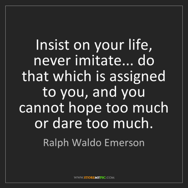 Ralph Waldo Emerson: Insist on your life, never imitate... do that which is...
