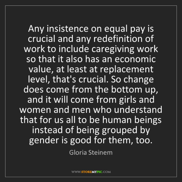 Gloria Steinem: Any insistence on equal pay is crucial and any redefinition...
