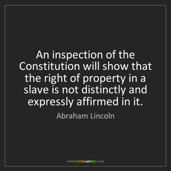 Abraham Lincoln: An inspection of the Constitution will show that the...