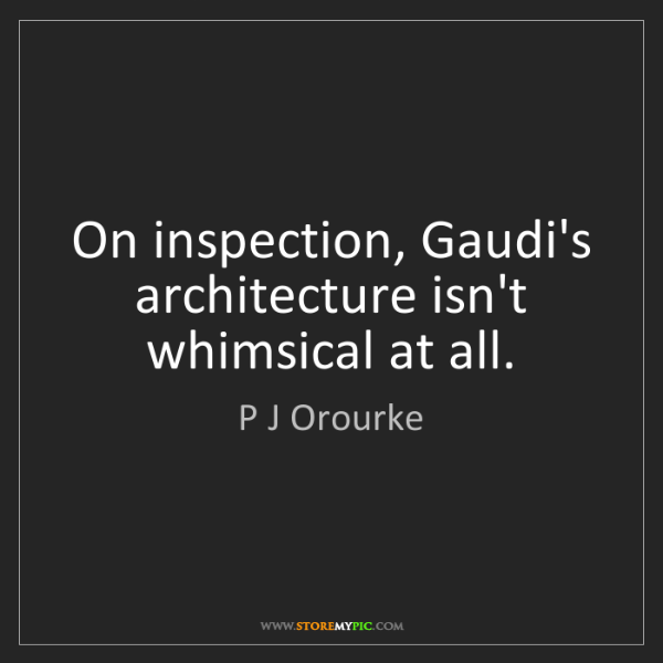 P J Orourke: On inspection, Gaudi's architecture isn't whimsical at...