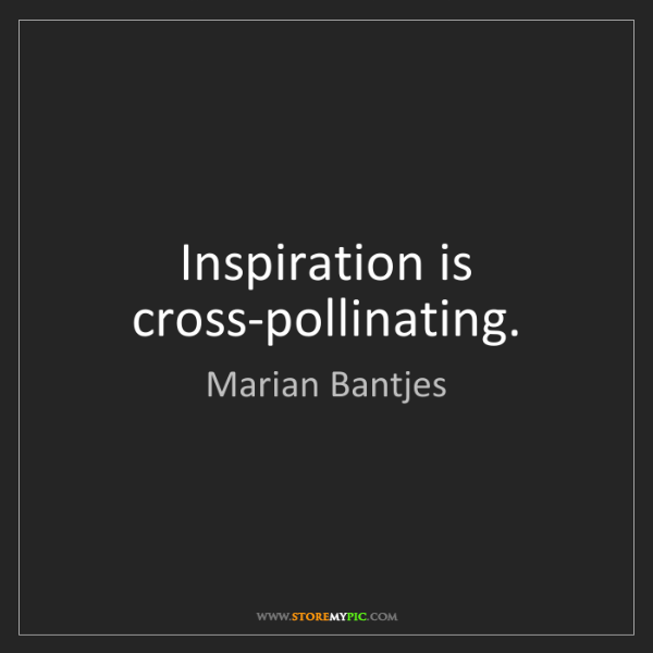 Marian Bantjes: Inspiration is cross-pollinating.