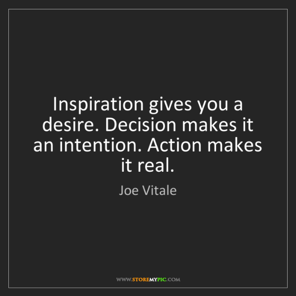 Joe Vitale: Inspiration gives you a desire. Decision makes it an...