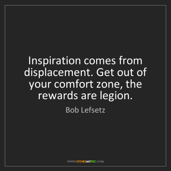 Bob Lefsetz: Inspiration comes from displacement. Get out of your...
