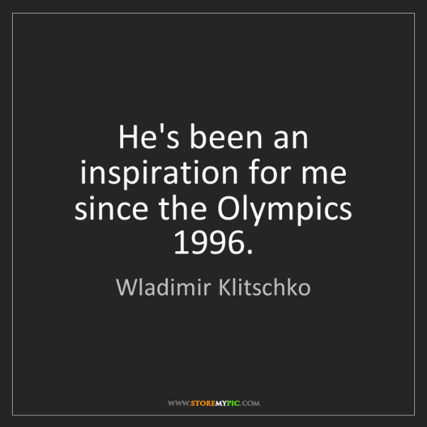 Wladimir Klitschko: He's been an inspiration for me since the Olympics 1996.