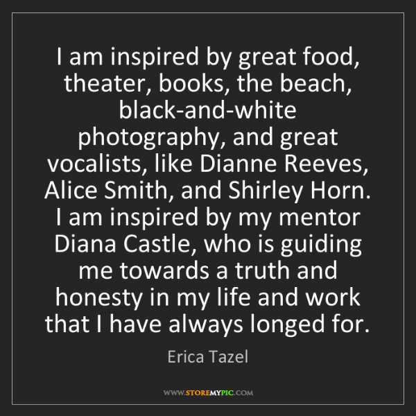 Erica Tazel: I am inspired by great food, theater, books, the beach,...