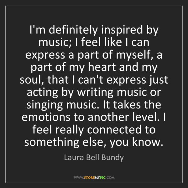 Laura Bell Bundy: I'm definitely inspired by music; I feel like I can express...