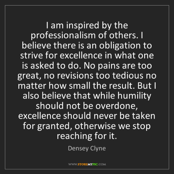 Densey Clyne: I am inspired by the professionalism of others. I believe...