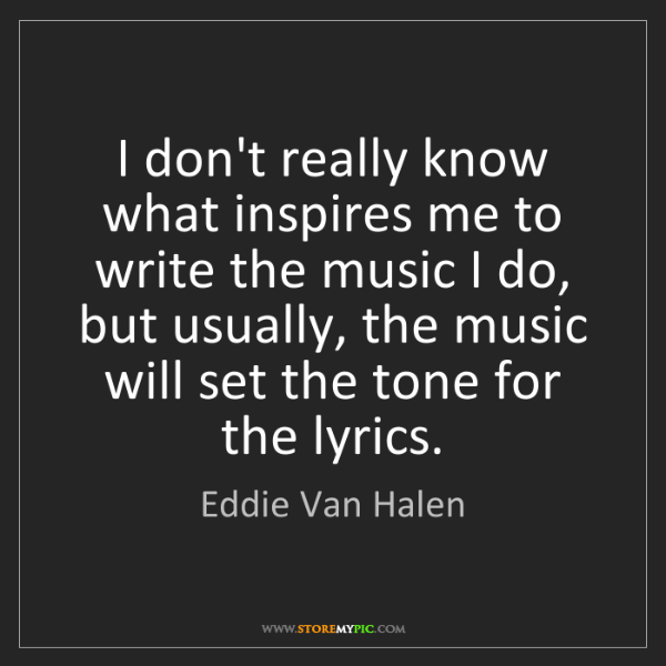 Eddie Van Halen: I don't really know what inspires me to write the music...