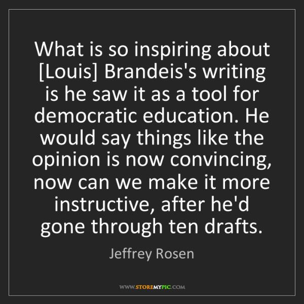 Jeffrey Rosen: What is so inspiring about [Louis] Brandeis's writing...