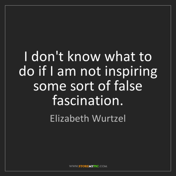 Elizabeth Wurtzel: I don't know what to do if I am not inspiring some sort...