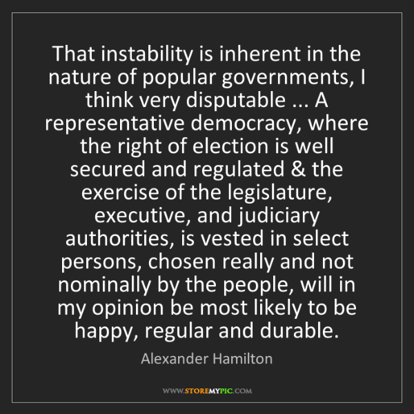 Alexander Hamilton: That instability is inherent in the nature of popular...
