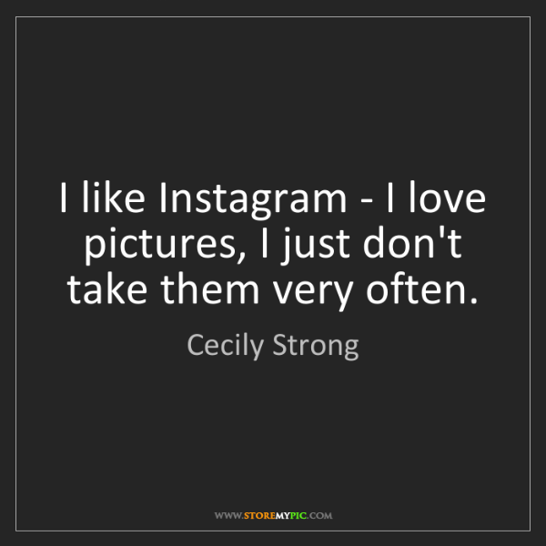 Cecily Strong: I like Instagram - I love pictures, I just don't take...