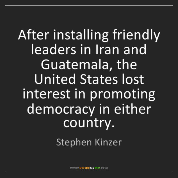 Stephen Kinzer: After installing friendly leaders in Iran and Guatemala,...