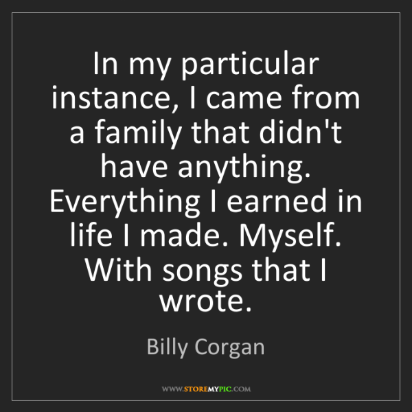 Billy Corgan: In my particular instance, I came from a family that...