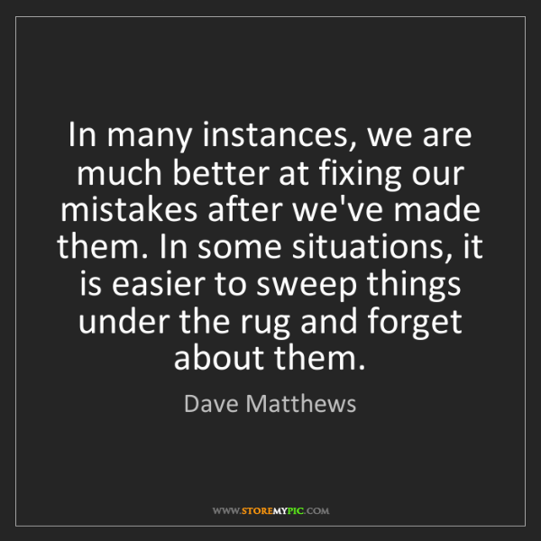 Dave Matthews: In many instances, we are much better at fixing our mistakes...