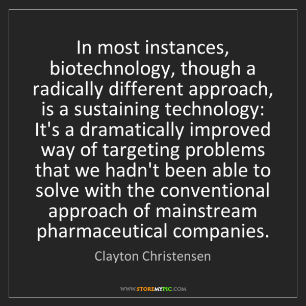 Clayton Christensen: In most instances, biotechnology, though a radically...