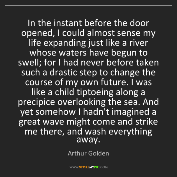 Arthur Golden: In the instant before the door opened, I could almost...
