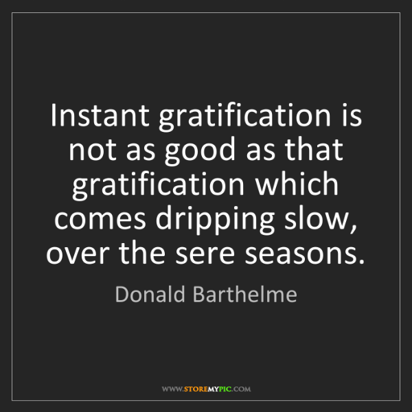 Donald Barthelme: Instant gratification is not as good as that gratification...