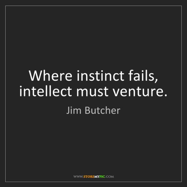 Jim Butcher: Where instinct fails, intellect must venture.