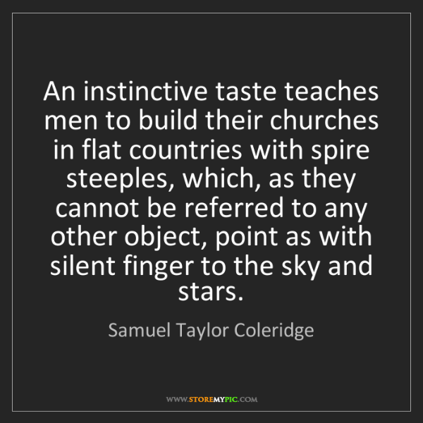 Samuel Taylor Coleridge: An instinctive taste teaches men to build their churches...
