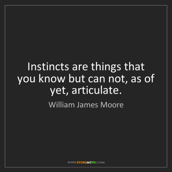 William James Moore: Instincts are things that you know but can not, as of...