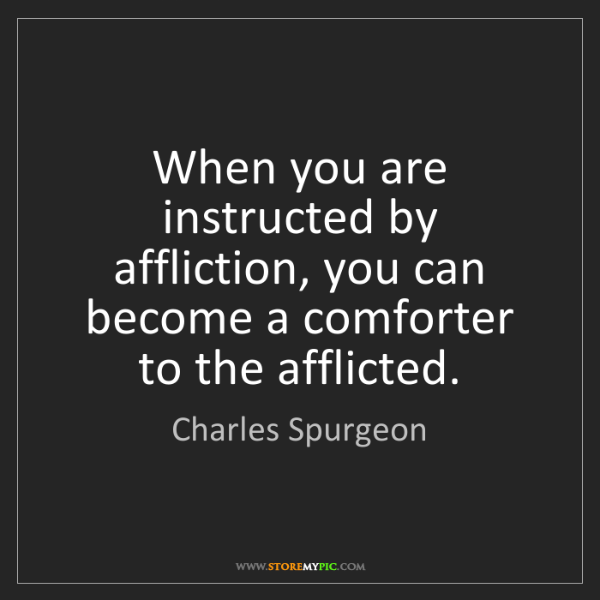 Charles Spurgeon: When you are instructed by affliction, you can become...