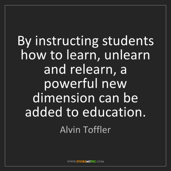 Alvin Toffler: By instructing students how to learn, unlearn and relearn,...