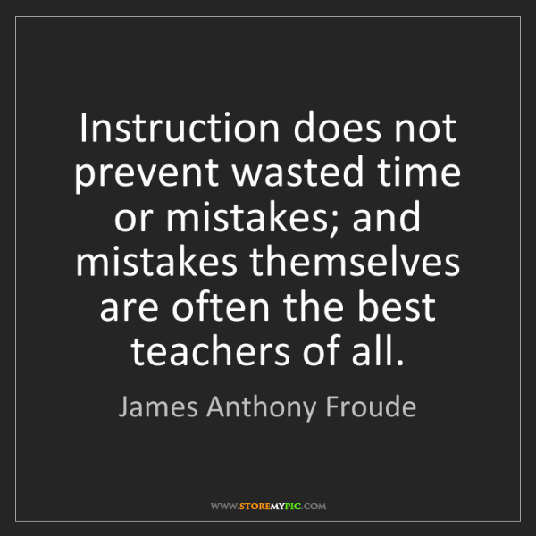 James Anthony Froude: Instruction does not prevent wasted time or mistakes;...