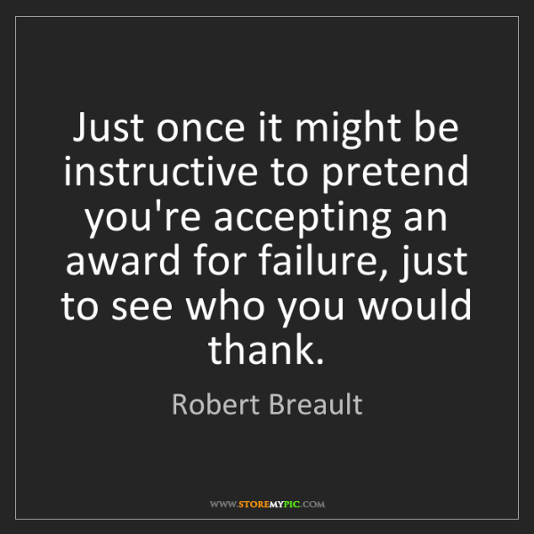 Robert Breault: Just once it might be instructive to pretend you're accepting...