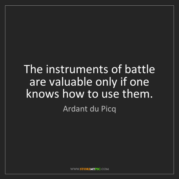 Ardant du Picq: The instruments of battle are valuable only if one knows...