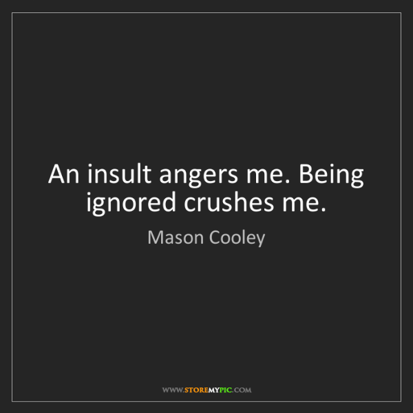 Mason Cooley: An insult angers me. Being ignored crushes me.