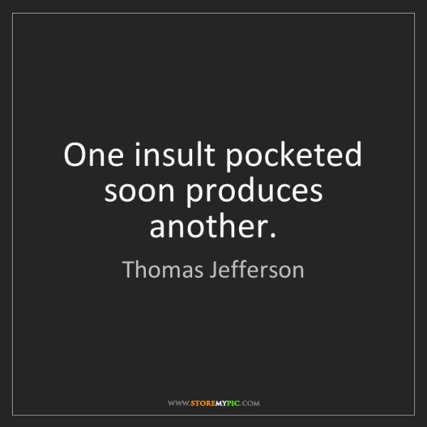 Thomas Jefferson: One insult pocketed soon produces another.