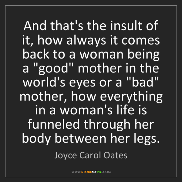 Joyce Carol Oates: And that's the insult of it, how always it comes back...