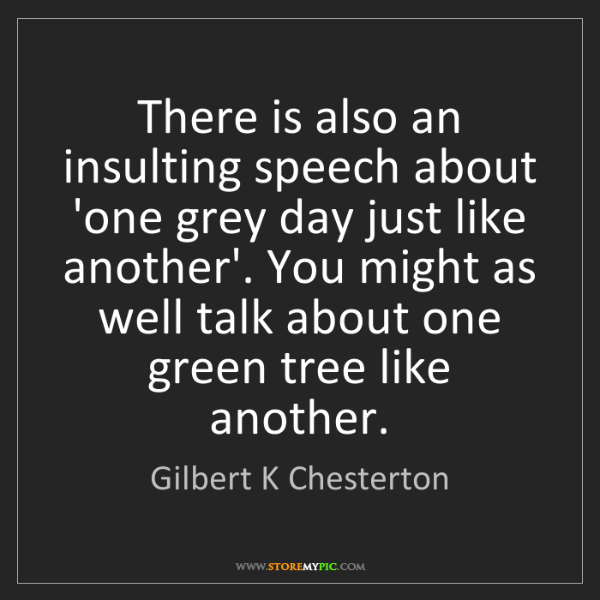 Gilbert K Chesterton: There is also an insulting speech about 'one grey day...