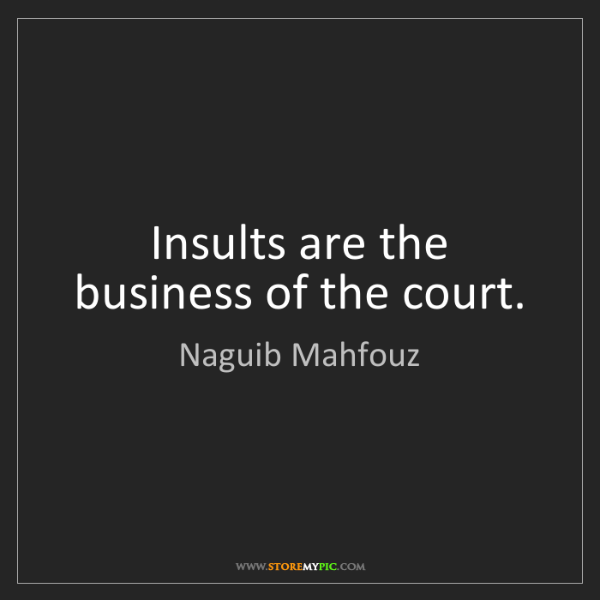 Naguib Mahfouz: Insults are the business of the court.